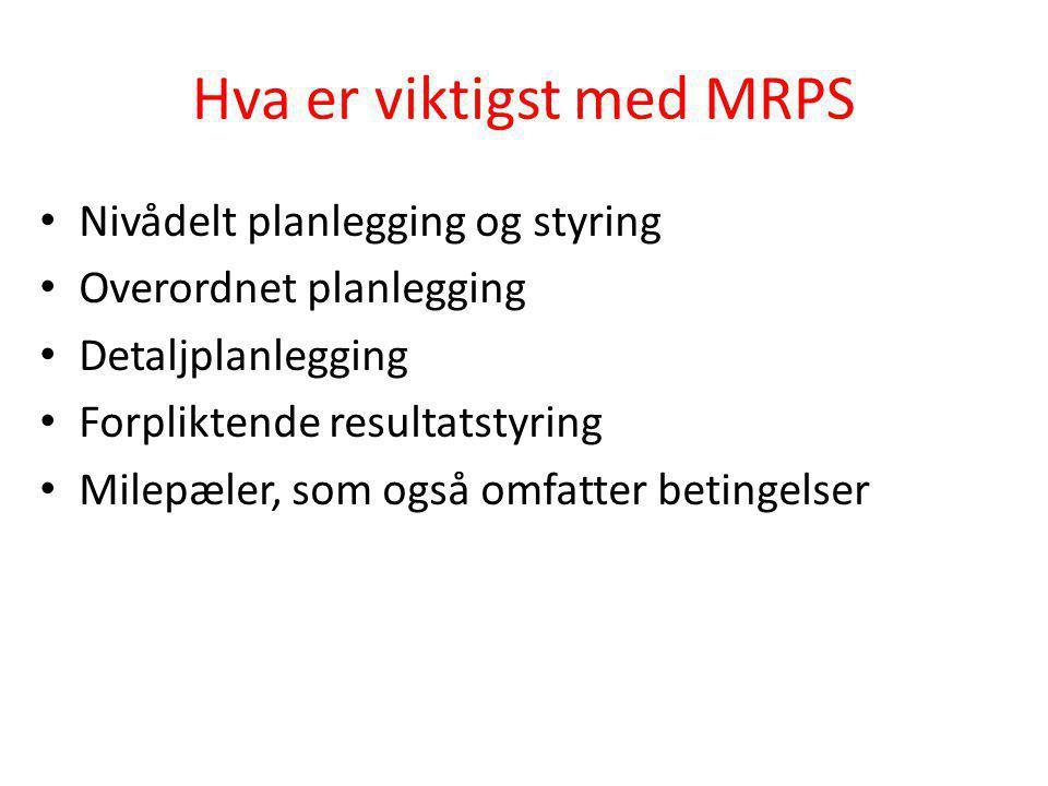 Hva er viktigst med MRPS • Nivådelt planlegging og styring • Overordnet planlegging • Detaljplanlegging • Forpliktende resultatstyring • Milepæler, so