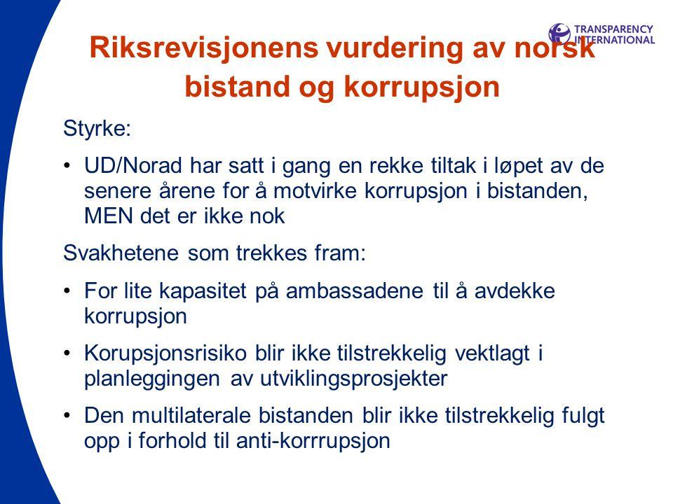 Riksrevisjonens vurdering av norsk bistand og korrupsjon Styrke: •UD/Norad har satt i gang en rekke tiltak i løpet av de senere årene for å motvirke korrupsjon i bistanden, MEN det er ikke nok Svakhetene som trekkes fram: •For lite kapasitet på ambassadene til å avdekke korrupsjon •Korupsjonsrisiko blir ikke tilstrekkelig vektlagt i planleggingen av utviklingsprosjekter •Den multilaterale bistanden blir ikke tilstrekkelig fulgt opp i forhold til anti-korrrupsjon