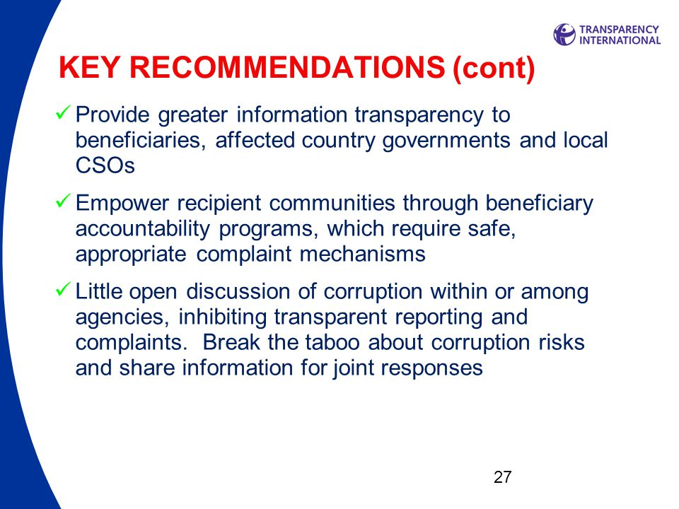 27 KEY RECOMMENDATIONS (cont)  Provide greater information transparency to beneficiaries, affected country governments and local CSOs  Empower recipient communities through beneficiary accountability programs, which require safe, appropriate complaint mechanisms  Little open discussion of corruption within or among agencies, inhibiting transparent reporting and complaints.