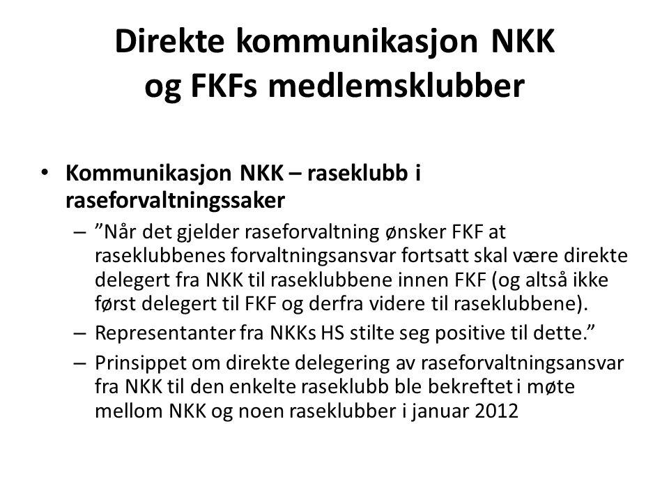 Direkte kommunikasjon NKK og FKFs medlemsklubber • Kommunikasjon NKK – raseklubb i raseforvaltningssaker – Når det gjelder raseforvaltning ønsker FKF at raseklubbenes forvaltningsansvar fortsatt skal være direkte delegert fra NKK til raseklubbene innen FKF (og altså ikke først delegert til FKF og derfra videre til raseklubbene).