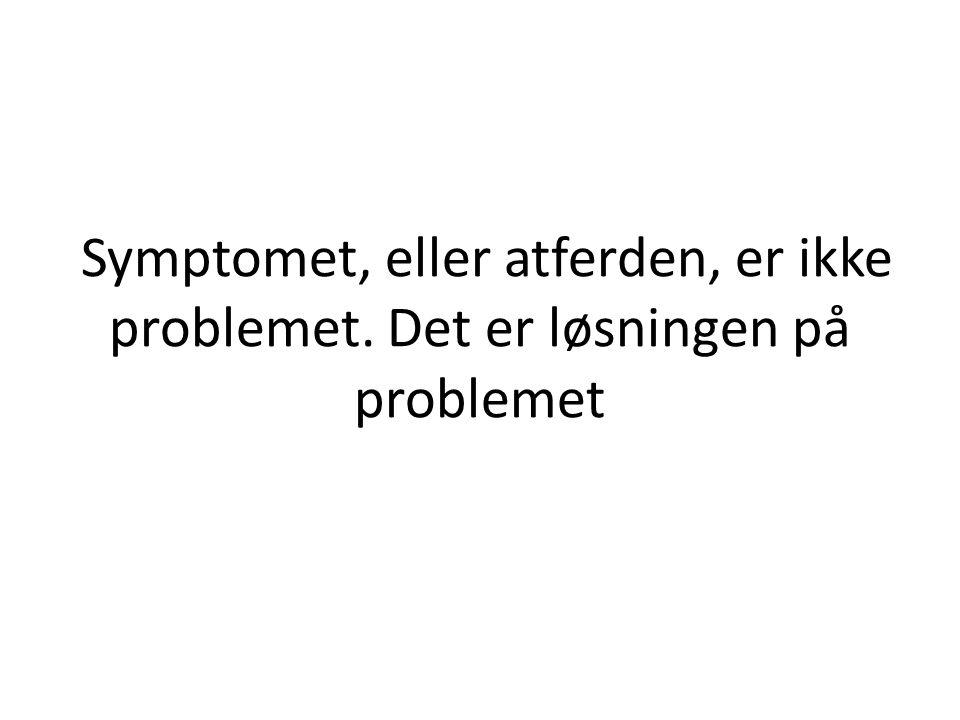 Symptomet, eller atferden, er ikke problemet. Det er løsningen på problemet