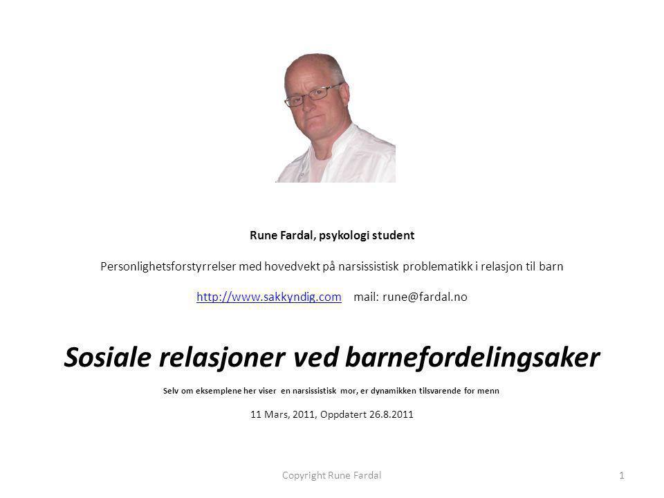 Rune Fardal, psykologi student Personlighetsforstyrrelser med hovedvekt på narsissistisk problematikk i relasjon til barn http://www.sakkyndig.comhttp://www.sakkyndig.com mail: rune@fardal.no Sosiale relasjoner ved barnefordelingsaker Selv om eksemplene her viser en narsissistisk mor, er dynamikken tilsvarende for menn 11 Mars, 2011, Oppdatert 26.8.2011 Copyright Rune Fardal1