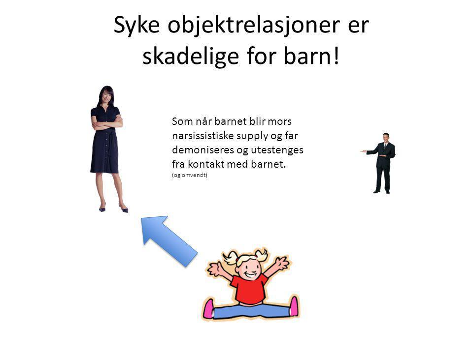 Syke objektrelasjoner er skadelige for barn! Som når barnet blir mors narsissistiske supply og far demoniseres og utestenges fra kontakt med barnet. (