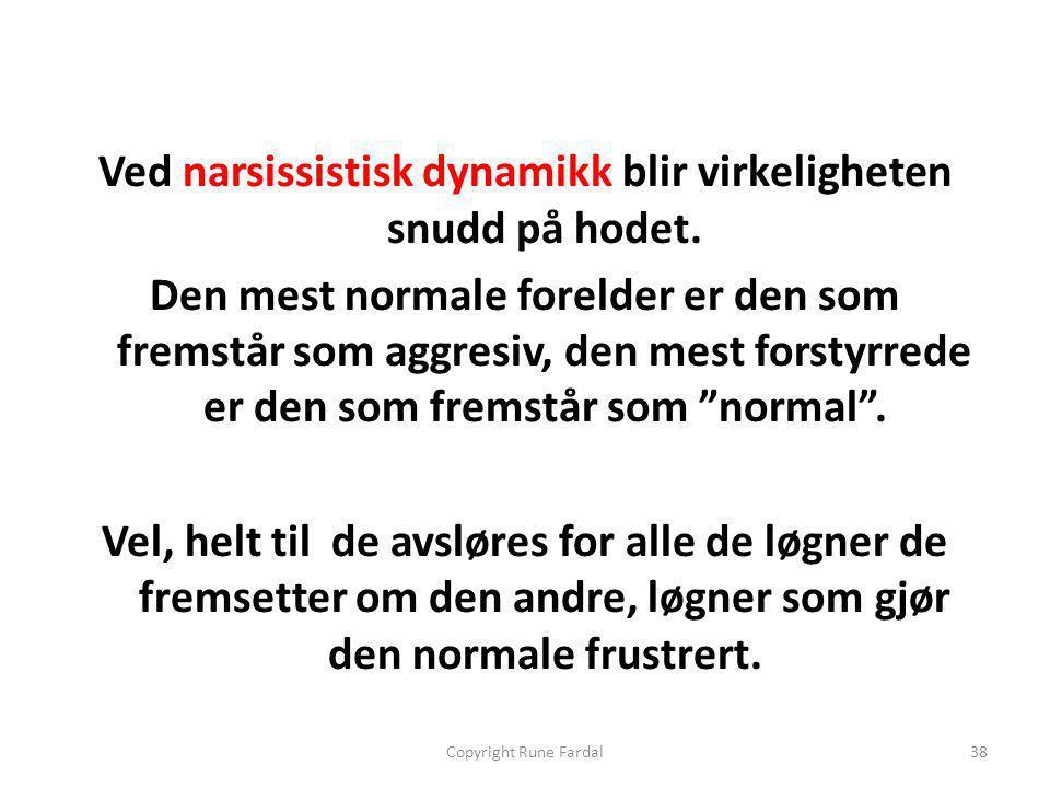 Ved narsissistisk dynamikk blir virkeligheten snudd på hodet. Den mest normale forelder er den som fremstår som aggresiv, den mest forstyrrede er den