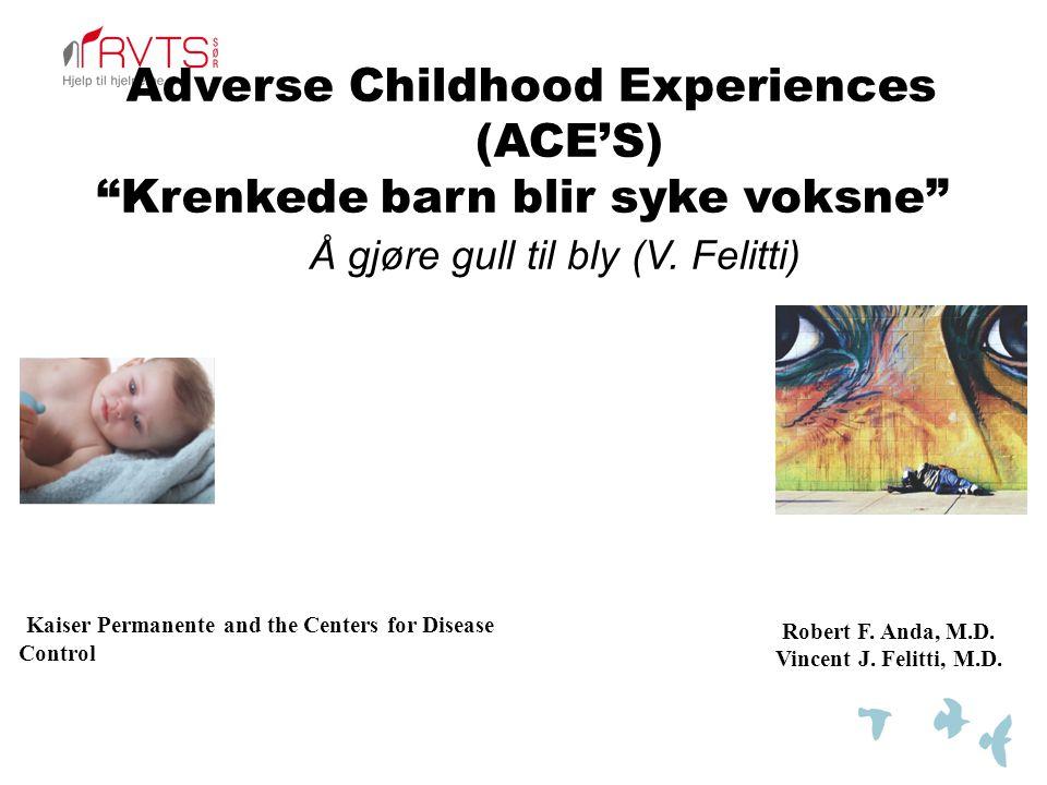 """Adverse Childhood Experiences (ACE'S) """"Krenkede barn blir syke voksne"""" Å gjøre gull til bly (V. Felitti) Robert F. Anda, M.D. Vincent J. Felitti, M.D."""