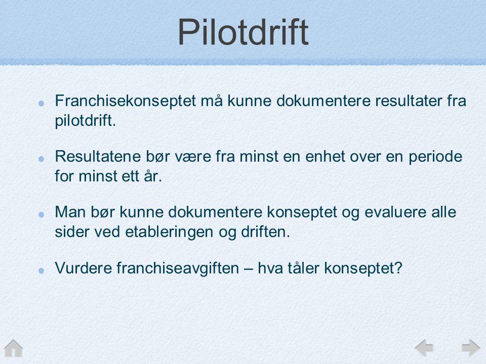 Pilotdrift Franchisekonseptet må kunne dokumentere resultater fra pilotdrift. Resultatene bør være fra minst en enhet over en periode for minst ett år