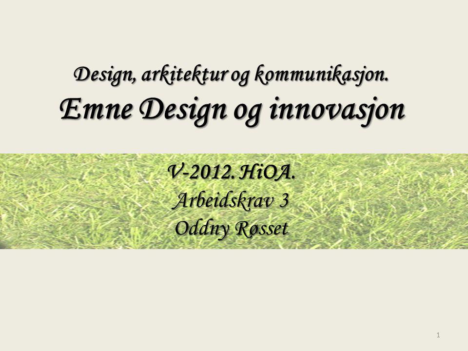 Design, arkitektur og kommunikasjon. Emne Design og innovasjon V-2012. HiOA. Arbeidskrav 3 Oddny Røsset 1