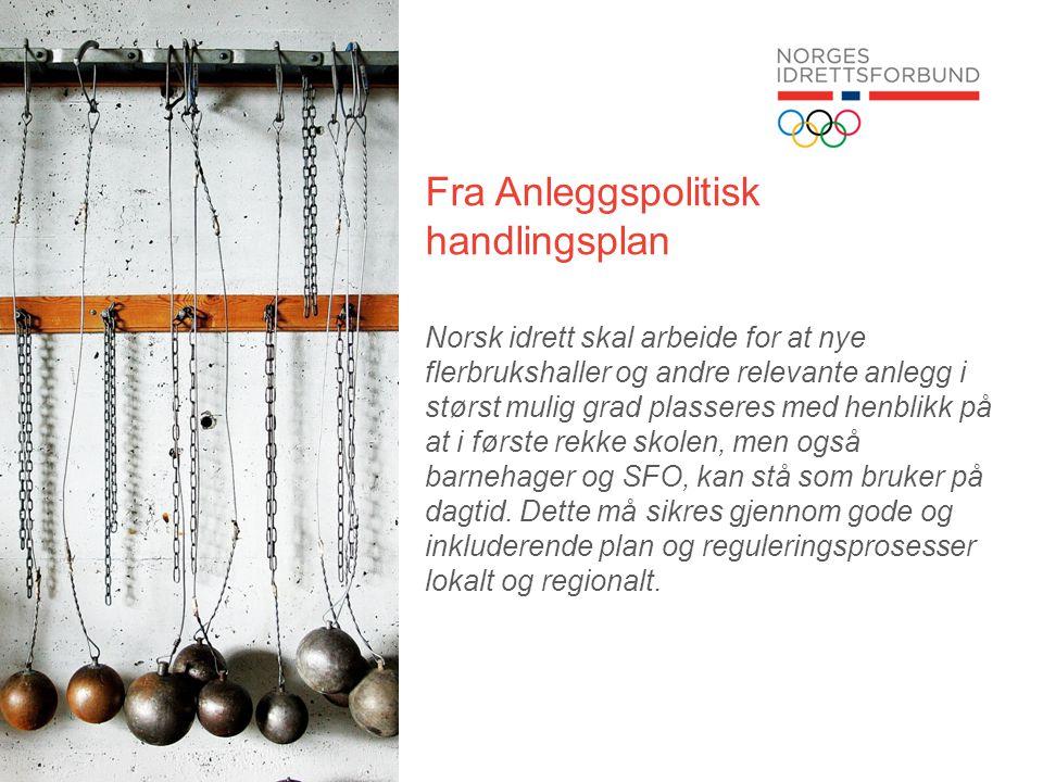Fra Anleggspolitisk handlingsplan Norsk idrett skal arbeide for at nye flerbrukshaller og andre relevante anlegg i størst mulig grad plasseres med henblikk på at i første rekke skolen, men også barnehager og SFO, kan stå som bruker på dagtid.