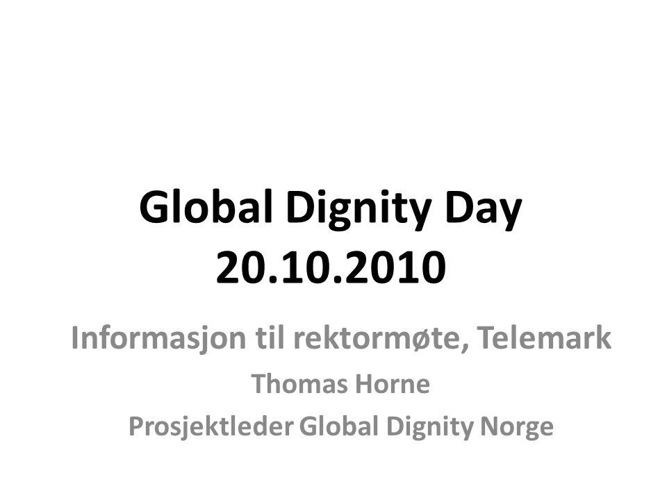 Global Dignity Day 20.10.2010 Informasjon til rektormøte, Telemark Thomas Horne Prosjektleder Global Dignity Norge