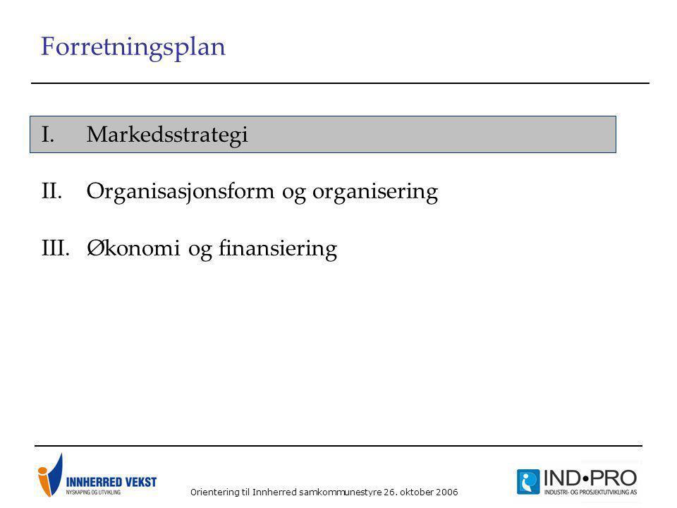 Orientering til Innherred samkommunestyre 26. oktober 2006 Forretningsplan I.Markedsstrategi II.Organisasjonsform og organisering III.Økonomi og finan