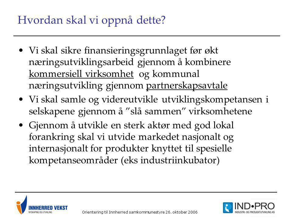 Orientering til Innherred samkommunestyre 26. oktober 2006 Hvordan skal vi oppnå dette? •Vi skal sikre finansieringsgrunnlaget før økt næringsutviklin
