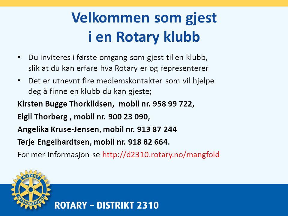 Velkommen som gjest i en Rotary klubb • Du inviteres i første omgang som gjest til en klubb, slik at du kan erfare hva Rotary er og representerer • Det er utnevnt fire medlemskontakter som vil hjelpe deg å finne en klubb du kan gjeste; Kirsten Bugge Thorkildsen, mobil nr.
