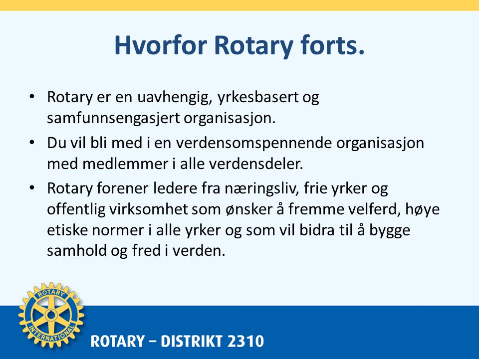 Hvorfor Rotary forts. • Rotary er en uavhengig, yrkesbasert og samfunnsengasjert organisasjon.