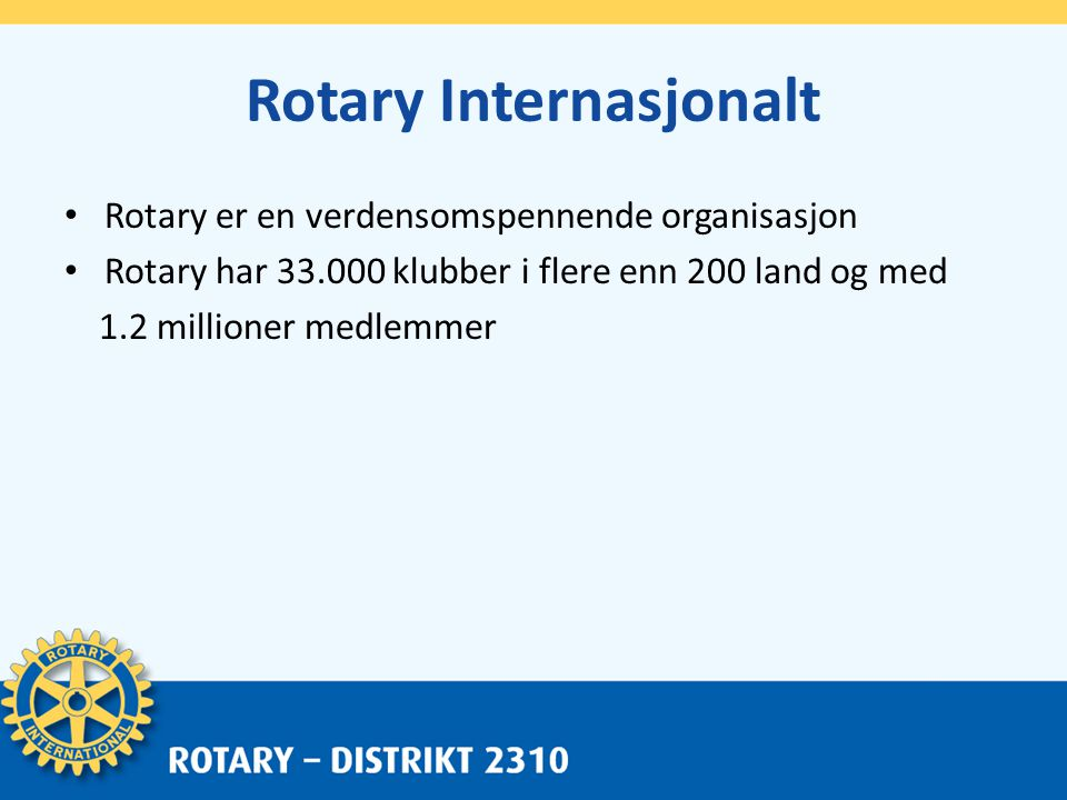 Rotary Internasjonalt • Rotary er en verdensomspennende organisasjon • Rotary har 33.000 klubber i flere enn 200 land og med 1.2 millioner medlemmer