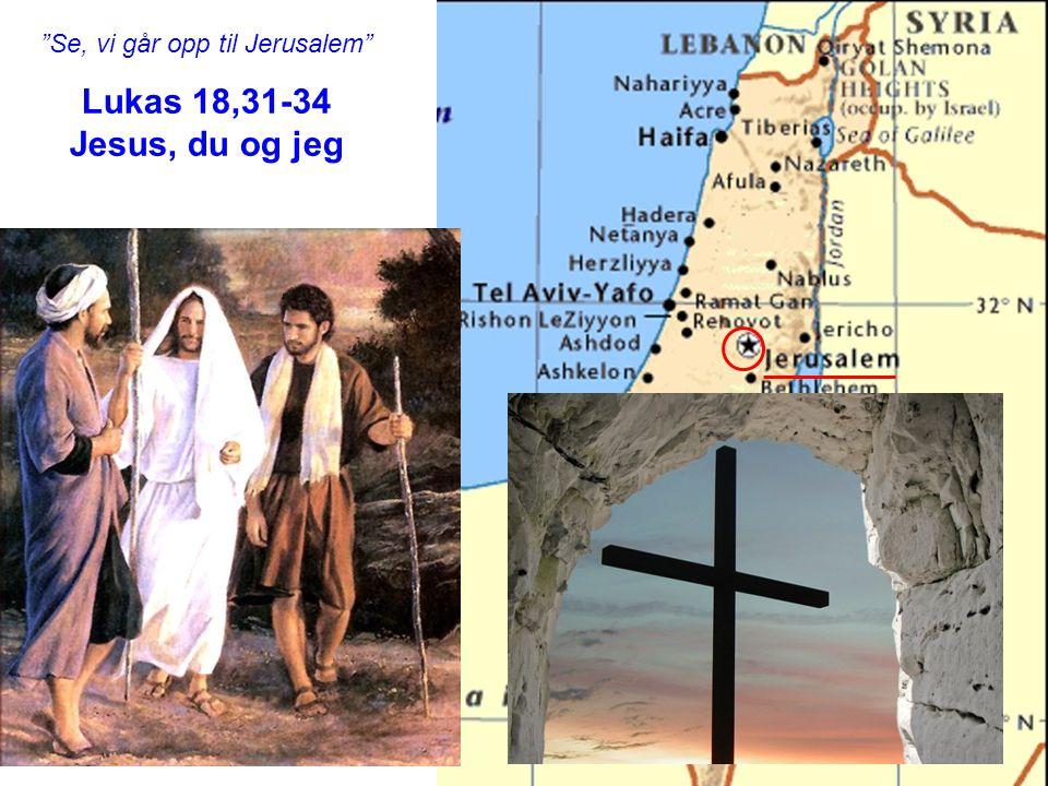 """""""Se, vi går opp til Jerusalem"""" Lukas 18,31-34 Jesus, du og jeg"""