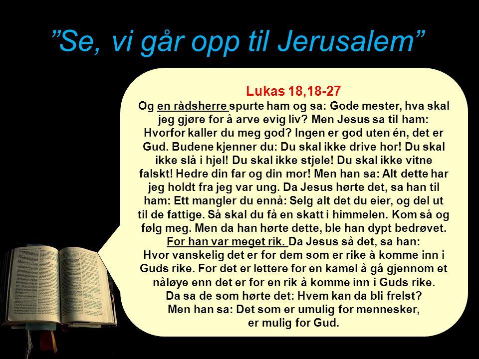"""""""Se, vi går opp til Jerusalem"""" Lukas 18,18-27 Og en rådsherre spurte ham og sa: Gode mester, hva skal jeg gjøre for å arve evig liv? Men Jesus sa til"""