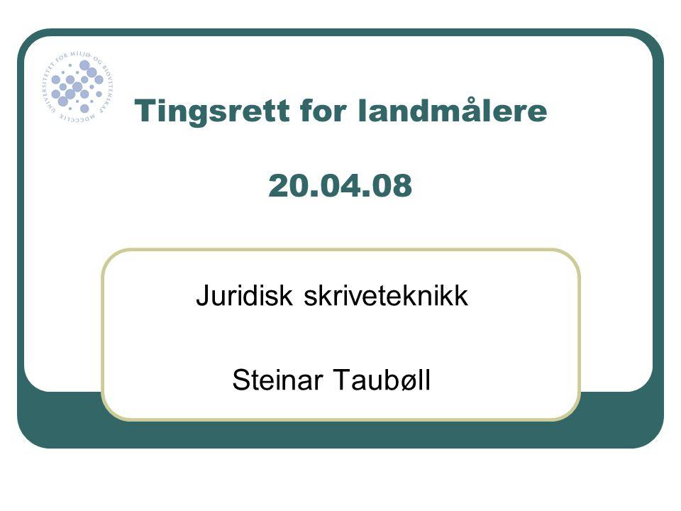 Tingsrett for landmålere 20.04.08 Juridisk skriveteknikk Steinar Taubøll