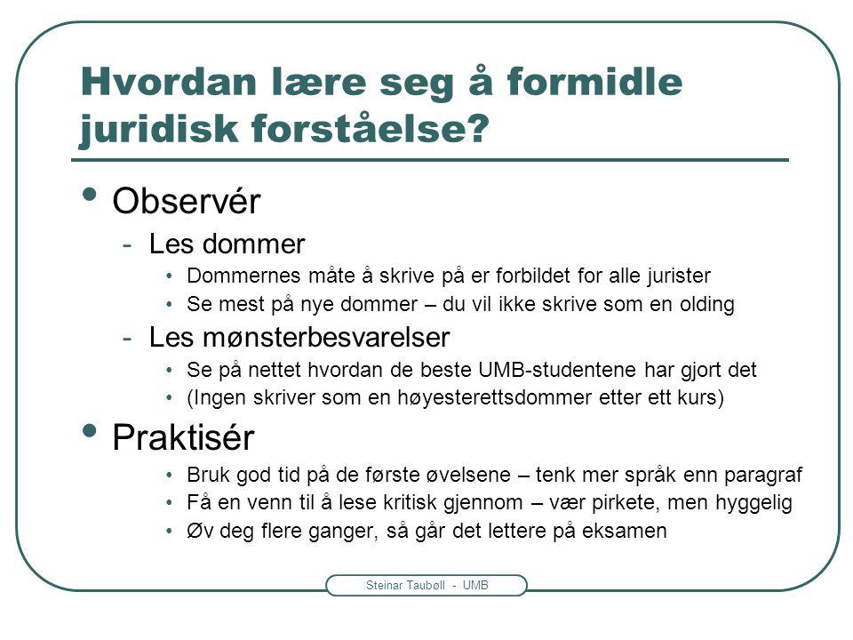 Steinar Taubøll - UMB Hvordan lære seg å formidle juridisk forståelse? • Observér -Les dommer •Dommernes måte å skrive på er forbildet for alle jurist