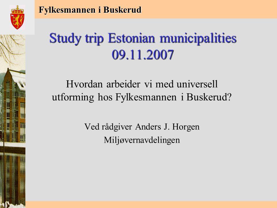 Fylkesmannen i Buskerud Study trip Estonian municipalities 09.11.2007 Hvordan arbeider vi med universell utforming hos Fylkesmannen i Buskerud.