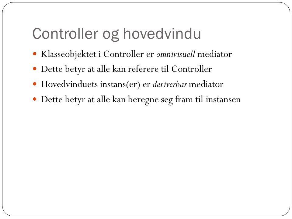 Controller og hovedvindu  Klasseobjektet i Controller er omnivisuell mediator  Dette betyr at alle kan referere til Controller  Hovedvinduets insta