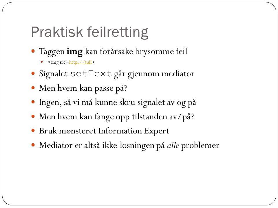 Praktisk feilretting  Taggen img kan forårsake brysomme feil  http://tull  Signalet setText går gjennom mediator  Men hvem kan passe på?  Ingen,