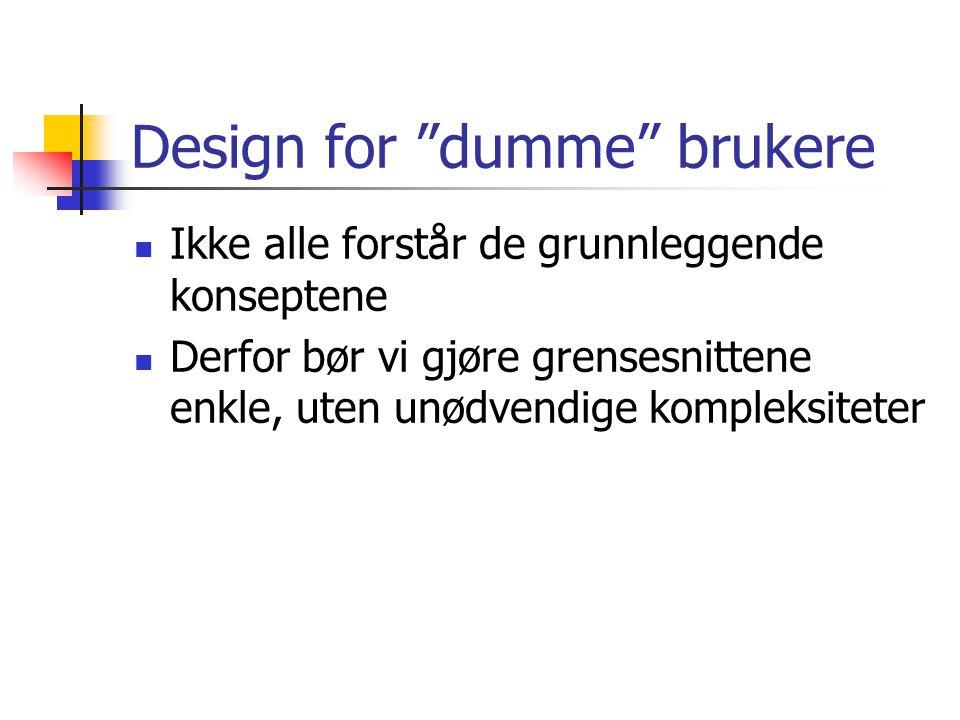 Design for dumme brukere  Ikke alle forstår de grunnleggende konseptene  Derfor bør vi gjøre grensesnittene enkle, uten unødvendige kompleksiteter