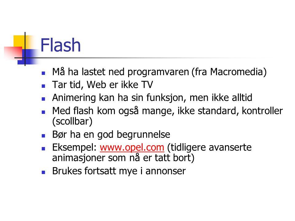 Flash  Må ha lastet ned programvaren (fra Macromedia)  Tar tid, Web er ikke TV  Animering kan ha sin funksjon, men ikke alltid  Med flash kom også mange, ikke standard, kontroller (scollbar)  Bør ha en god begrunnelse  Eksempel: www.opel.com (tidligere avanserte animasjoner som nå er tatt bort)www.opel.com  Brukes fortsatt mye i annonser