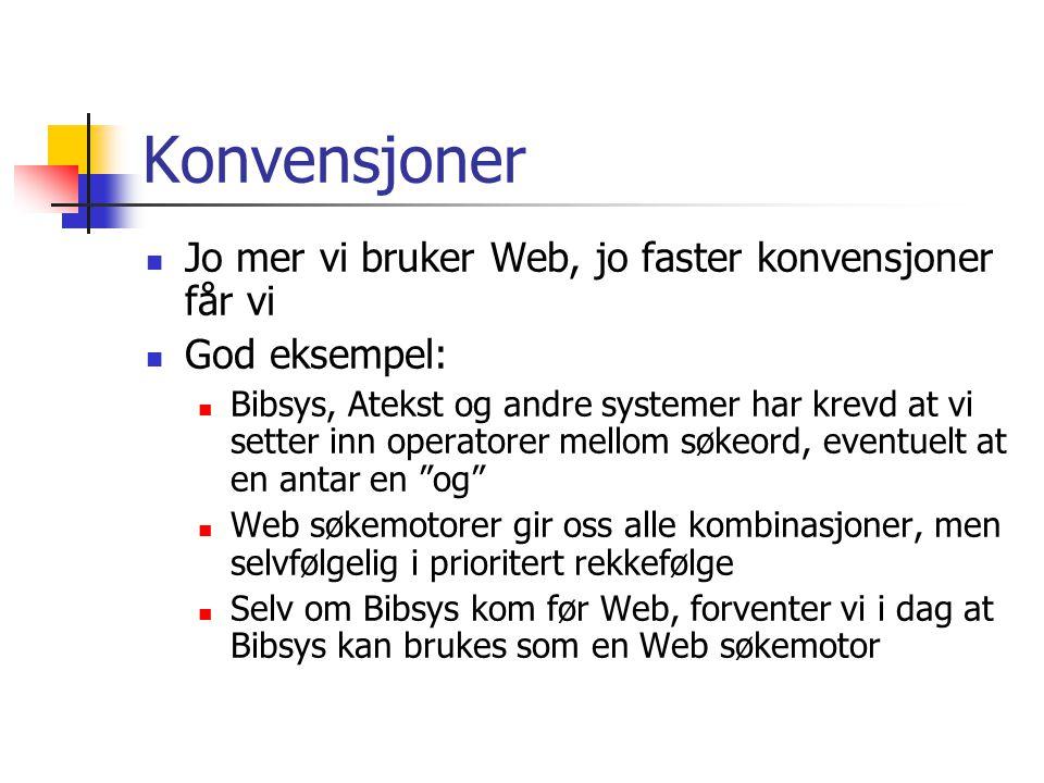 Konvensjoner  Jo mer vi bruker Web, jo faster konvensjoner får vi  God eksempel:  Bibsys, Atekst og andre systemer har krevd at vi setter inn operatorer mellom søkeord, eventuelt at en antar en og  Web søkemotorer gir oss alle kombinasjoner, men selvfølgelig i prioritert rekkefølge  Selv om Bibsys kom før Web, forventer vi i dag at Bibsys kan brukes som en Web søkemotor