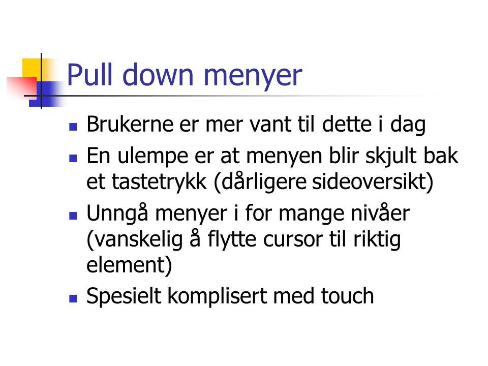 Pull down menyer  Brukerne er mer vant til dette i dag  En ulempe er at menyen blir skjult bak et tastetrykk (dårligere sideoversikt)  Unngå menyer i for mange nivåer (vanskelig å flytte cursor til riktig element)  Spesielt komplisert med touch