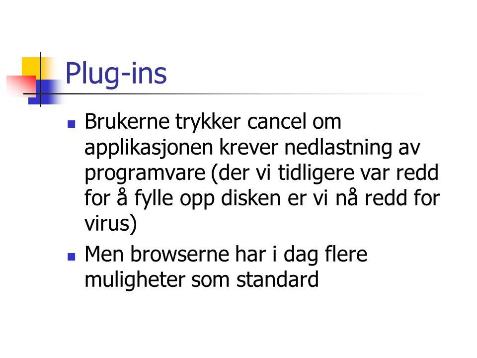 Plug-ins  Brukerne trykker cancel om applikasjonen krever nedlastning av programvare (der vi tidligere var redd for å fylle opp disken er vi nå redd for virus)  Men browserne har i dag flere muligheter som standard