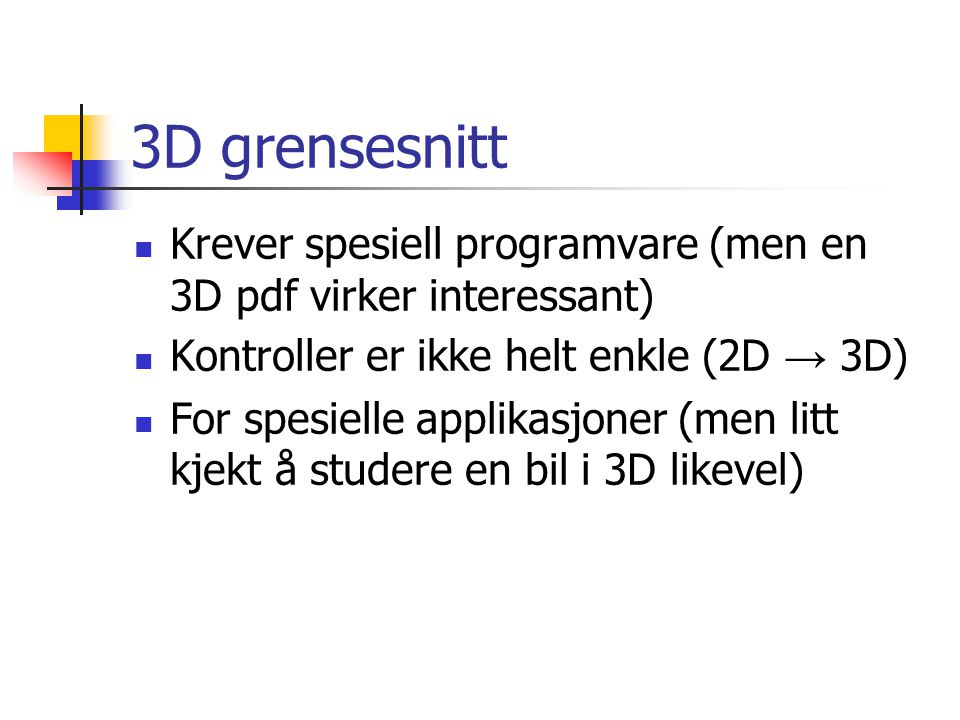 3D grensesnitt  Krever spesiell programvare (men en 3D pdf virker interessant)  Kontroller er ikke helt enkle (2D → 3D)  For spesielle applikasjoner (men litt kjekt å studere en bil i 3D likevel)