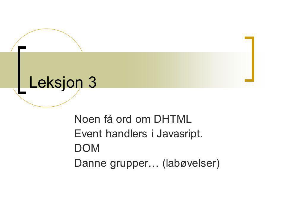 Leksjon 3 Noen få ord om DHTML Event handlers i Javasript. DOM Danne grupper… (labøvelser)