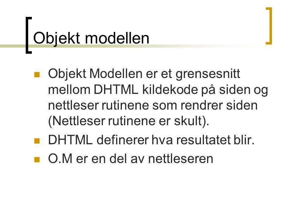 Objekt modellen  Objekt Modellen er et grensesnitt mellom DHTML kildekode på siden og nettleser rutinene som rendrer siden (Nettleser rutinene er sku