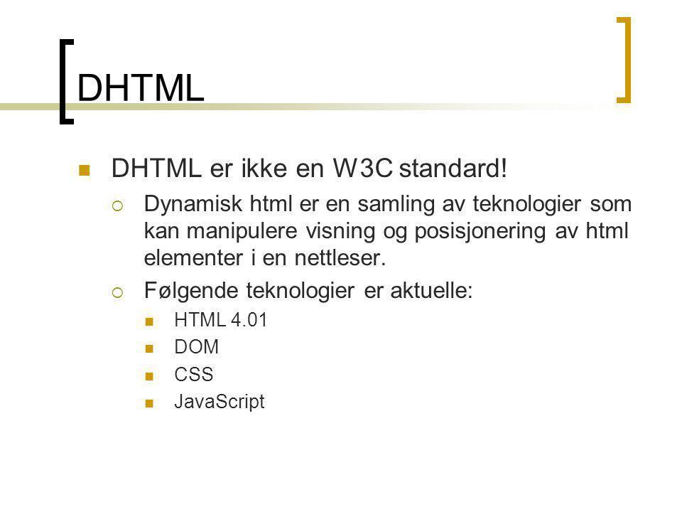 DHTML  DHTML er ikke en W3C standard!  Dynamisk html er en samling av teknologier som kan manipulere visning og posisjonering av html elementer i en