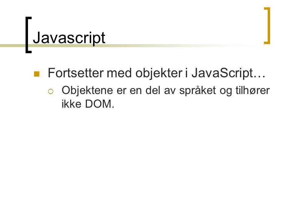 Javascript  Fortsetter med objekter i JavaScript…  Objektene er en del av språket og tilhører ikke DOM.