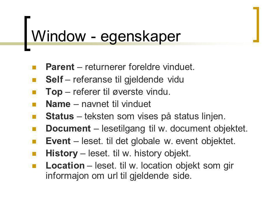 Window - egenskaper  Parent – returnerer foreldre vinduet.  Self – referanse til gjeldende vidu  Top – referer til øverste vindu.  Name – navnet t