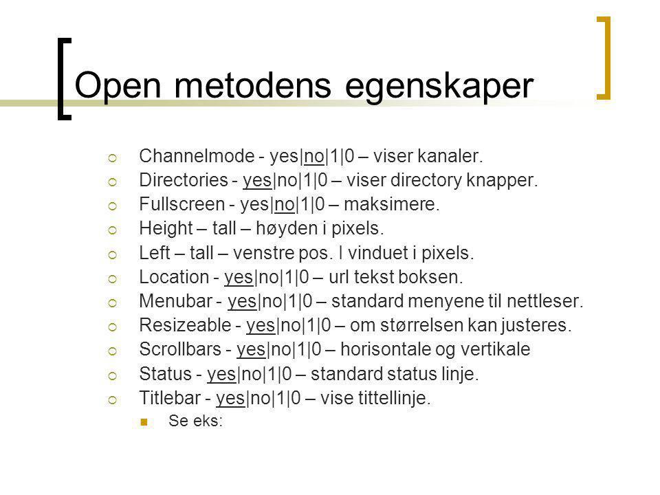 Open metodens egenskaper  Channelmode - yes|no|1|0 – viser kanaler.  Directories - yes|no|1|0 – viser directory knapper.  Fullscreen - yes|no|1|0 –