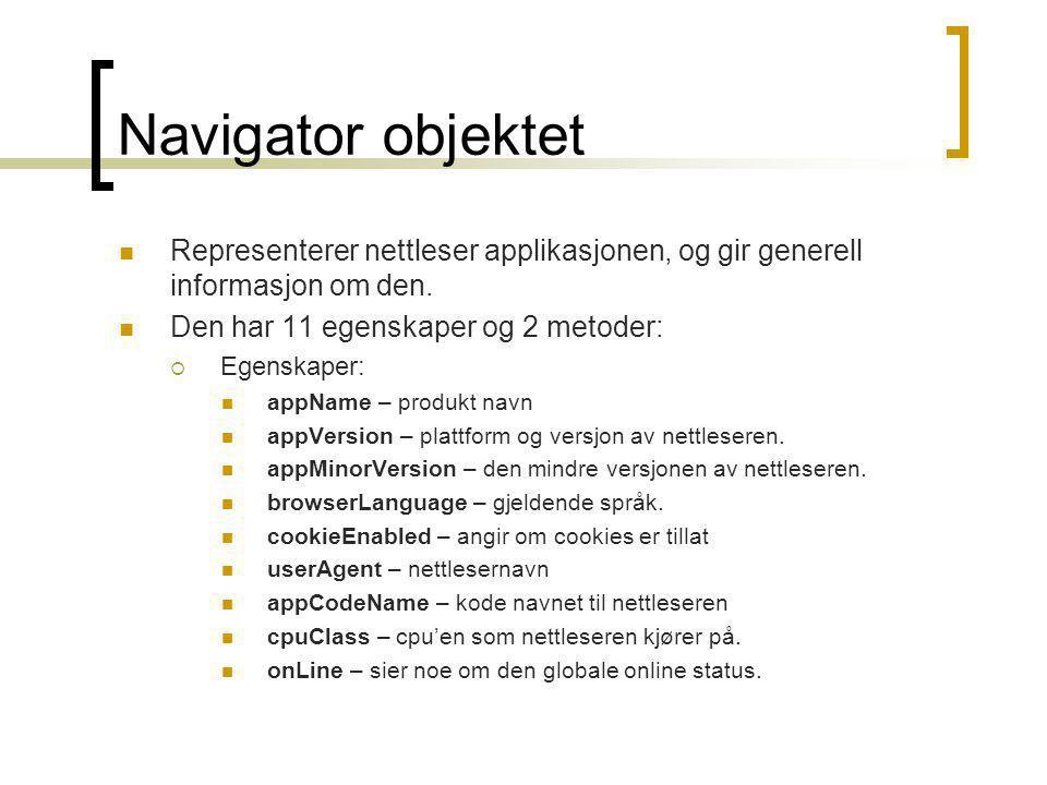 Navigator objektet  Representerer nettleser applikasjonen, og gir generell informasjon om den.  Den har 11 egenskaper og 2 metoder:  Egenskaper: 