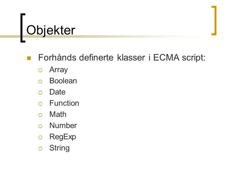 Objekter  Forhånds definerte klasser i ECMA script:  Array  Boolean  Date  Function  Math  Number  RegExp  String
