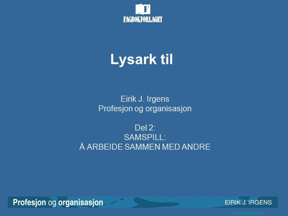 eirik.irgens@hint.no Lysark til Eirik J. Irgens Profesjon og organisasjon Del 2: SAMSPILL: Å ARBEIDE SAMMEN MED ANDRE