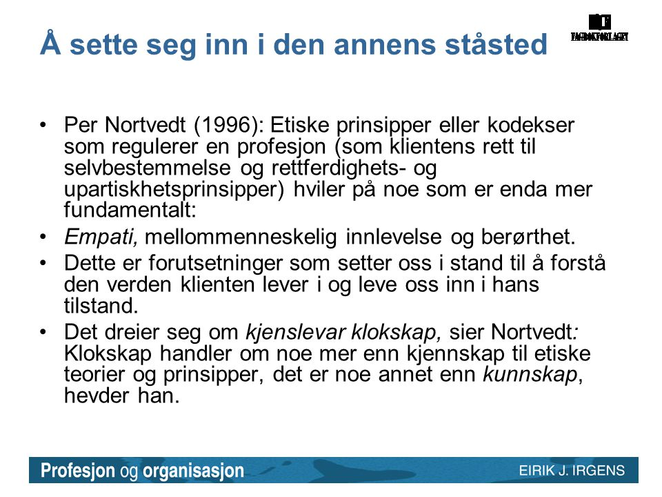 Å sette seg inn i den annens ståsted •Per Nortvedt (1996): Etiske prinsipper eller kodekser som regulerer en profesjon (som klientens rett til selvbes