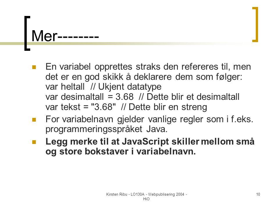 Kirsten Ribu - LO130A - Webpublisering 2004 - HiO 10 Mer--------  En variabel opprettes straks den refereres til, men det er en god skikk å deklarere dem som følger: var heltall // Ukjent datatype var desimaltall = 3.68 // Dette blir et desimaltall var tekst = 3.68 // Dette blir en streng  For variabelnavn gjelder vanlige regler som i f.eks.