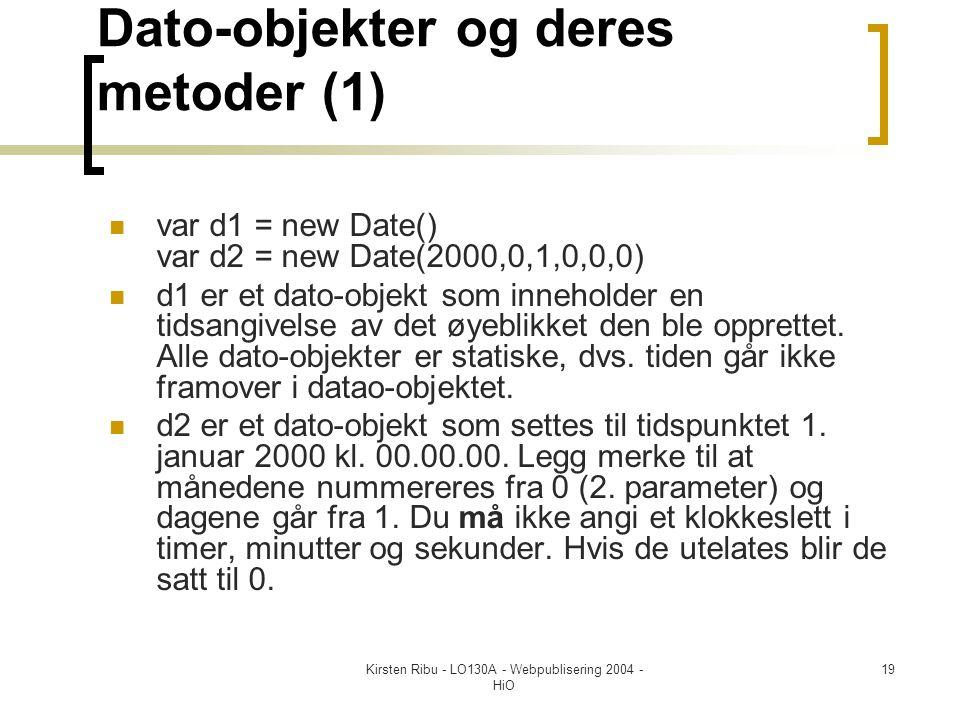 Kirsten Ribu - LO130A - Webpublisering 2004 - HiO 19 Dato-objekter og deres metoder (1)  var d1 = new Date() var d2 = new Date(2000,0,1,0,0,0)  d1 er et dato-objekt som inneholder en tidsangivelse av det øyeblikket den ble opprettet.
