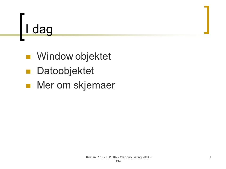Kirsten Ribu - LO130A - Webpublisering 2004 - HiO 3 I dag  Window objektet  Datoobjektet  Mer om skjemaer