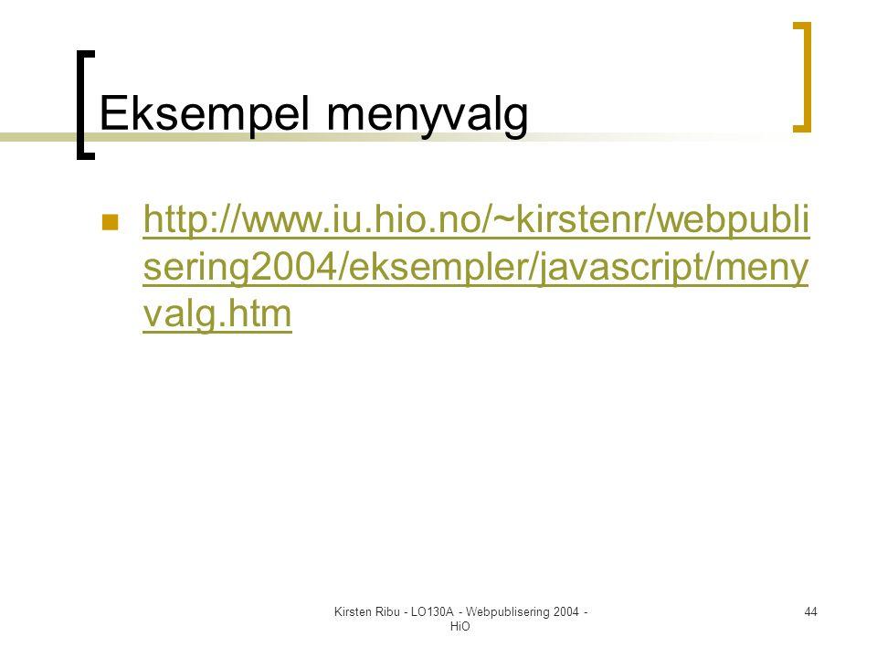 Kirsten Ribu - LO130A - Webpublisering 2004 - HiO 44 Eksempel menyvalg  http://www.iu.hio.no/~kirstenr/webpubli sering2004/eksempler/javascript/meny valg.htm http://www.iu.hio.no/~kirstenr/webpubli sering2004/eksempler/javascript/meny valg.htm