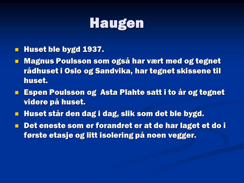 Haugen  Huset ble bygd 1937.  Magnus Poulsson som også har vært med og tegnet rådhuset i Oslo og Sandvika, har tegnet skissene til huset.  Espen Po