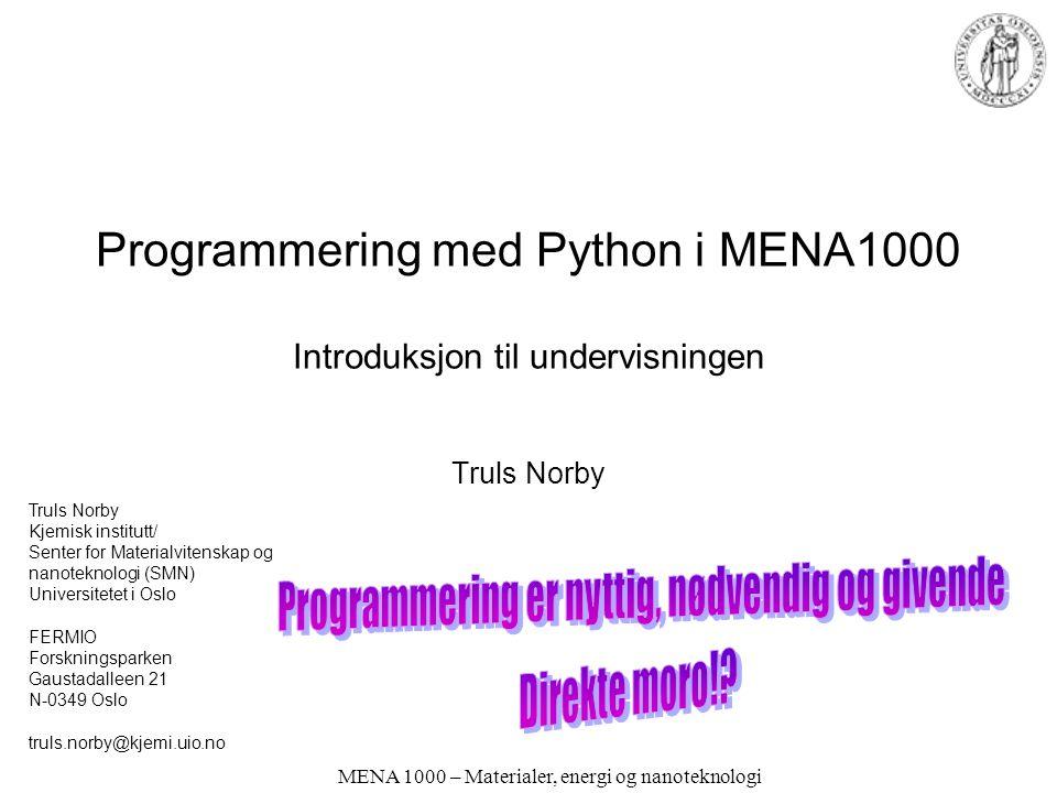 MENA 1000 – Materialer, energi og nanoteknologi Programmering med Python i MENA1000 er en miniversjon av INF1100 •En første introduksjon til å programmere datamaskiner •Programmering er svært viktig i industri og forskning •Programmering er i seg selv en akademisk utfordring og gjenstand for forskning og utvikling og kommersialisering •Programmering vil bli brukt i mange senere emner •INF1100 er koordinert med MAT1100 og MAT-INF1100: –i MAT1100 lærer du matematikk (kalkulus) –i MAT-INF1100 lærer du en datamaskinvennlig versjon av matematikken –i INF1100 lærer du å skrive programmer for å regne med denne datamaskinvennlige versjonen av matematikk •Du vil se matematikk og anvendelser fra ulike perspektiver i disse tre emnene •Hvis du som MENA-student ikke får tatt INF1100 må du lære programmering bl.a.