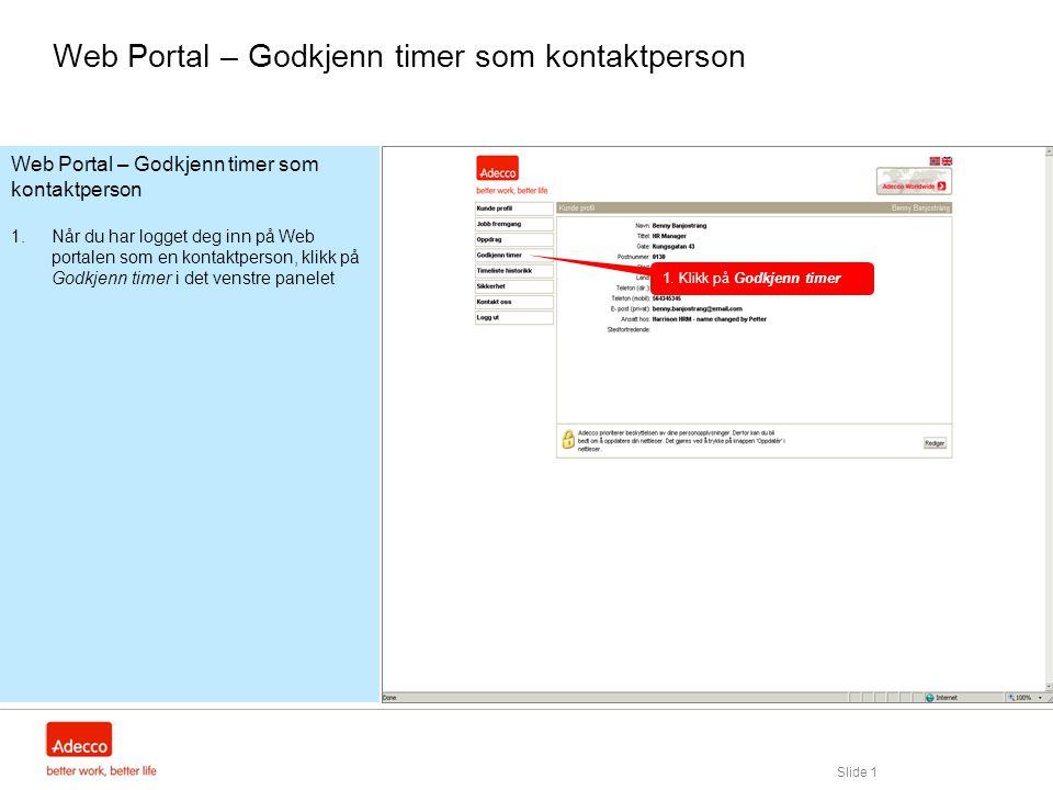 Slide 1 Web Portal – Godkjenn timer som kontaktperson 1.Når du har logget deg inn på Web portalen som en kontaktperson, klikk på Godkjenn timer i det venstre panelet Web Portal – Godkjenn timer som kontaktperson 1.