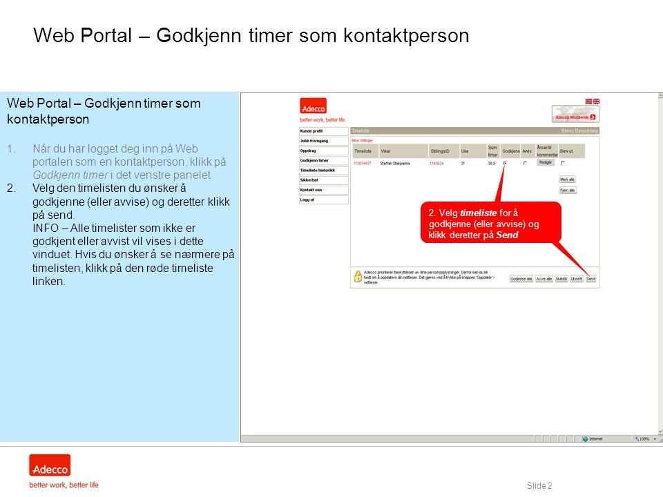 Slide 2 Web Portal – Godkjenn timer som kontaktperson 1.Når du har logget deg inn på Web portalen som en kontaktperson, klikk på Godkjenn timer i det venstre panelet 2.Velg den timelisten du ønsker å godkjenne (eller avvise) og deretter klikk på send.