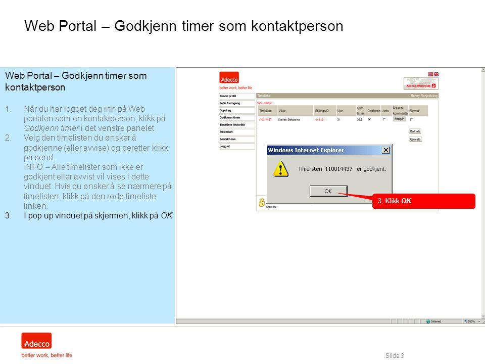 Slide 3 Web Portal – Godkjenn timer som kontaktperson 1.Når du har logget deg inn på Web portalen som en kontaktperson, klikk på Godkjenn timer i det venstre panelet 2.Velg den timelisten du ønsker å godkjenne (eller avvise) og deretter klikk på send.